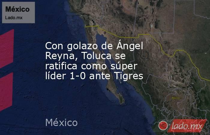 Con golazo de Ángel Reyna, Toluca se ratifica como súper líder 1-0 ante Tigres. Noticias en tiempo real