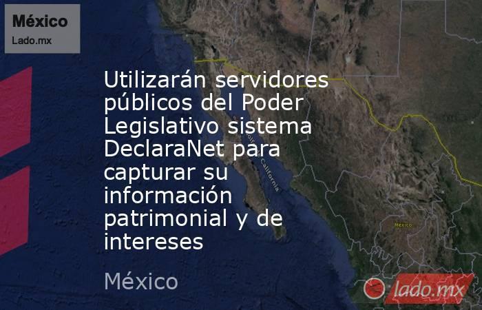 Utilizarán servidores públicos del Poder Legislativo sistema DeclaraNet para capturar su información patrimonial y de intereses. Noticias en tiempo real