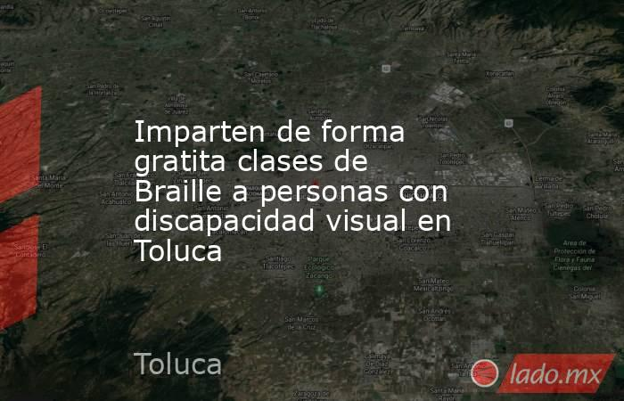 Imparten de forma gratita clases de Braille a personas con discapacidad visual en Toluca. Noticias en tiempo real