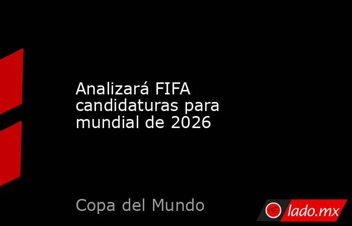 Analizará FIFA candidaturas para mundial de 2026. Noticias en tiempo real