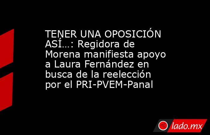 TENER UNA OPOSICIÓN ASÍ…: Regidora de Morena manifiesta apoyo a Laura Fernández en busca de la reelección por el PRI-PVEM-Panal. Noticias en tiempo real
