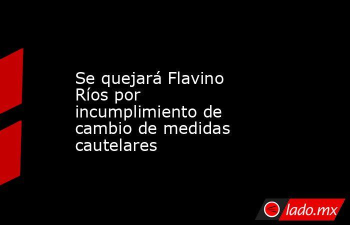Se quejará Flavino Ríos por incumplimiento de cambio de medidas cautelares. Noticias en tiempo real