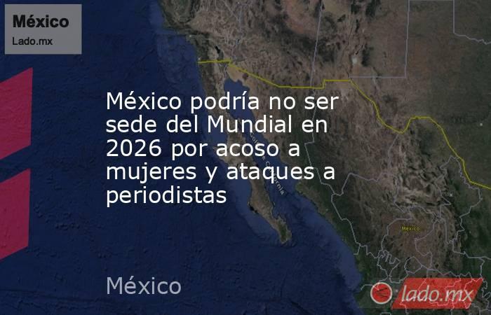 México podría no ser sede del Mundial en 2026 por acoso a mujeres y ataques a periodistas. Noticias en tiempo real