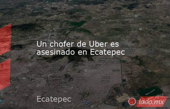Un chofer de Uber es asesinado en Ecatepec. Noticias en tiempo real
