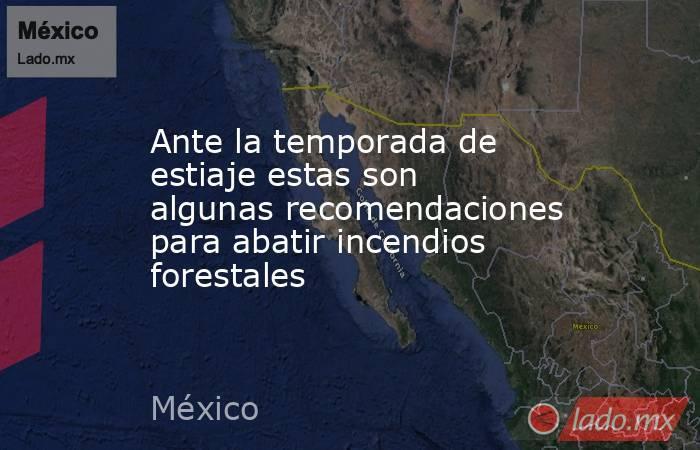 Ante la temporada de estiaje estas son algunas recomendaciones para abatir incendios forestales. Noticias en tiempo real