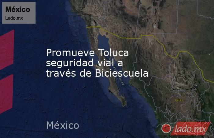Promueve Toluca seguridad vial a través de Biciescuela. Noticias en tiempo real