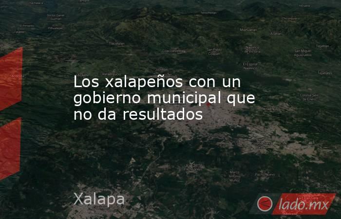 Los xalapeños con un gobierno municipal que no da resultados. Noticias en tiempo real