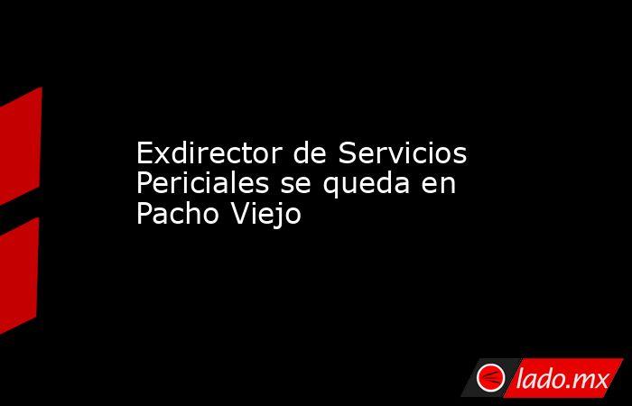 Exdirector de Servicios Periciales se queda en Pacho Viejo. Noticias en tiempo real