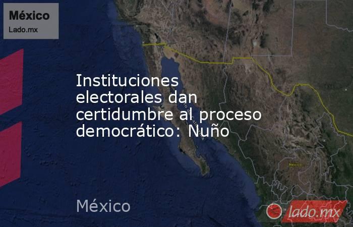 Instituciones electorales dan certidumbre al proceso democrático: Nuño. Noticias en tiempo real