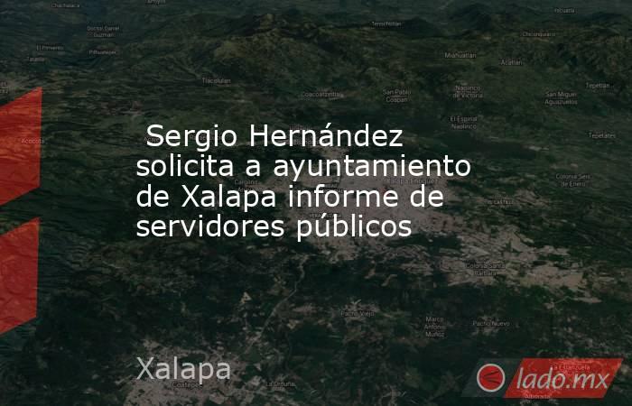 Sergio Hernández solicita a ayuntamiento de Xalapa informe de servidores públicos. Noticias en tiempo real
