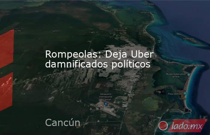Rompeolas: Deja Uber damnificados políticos. Noticias en tiempo real