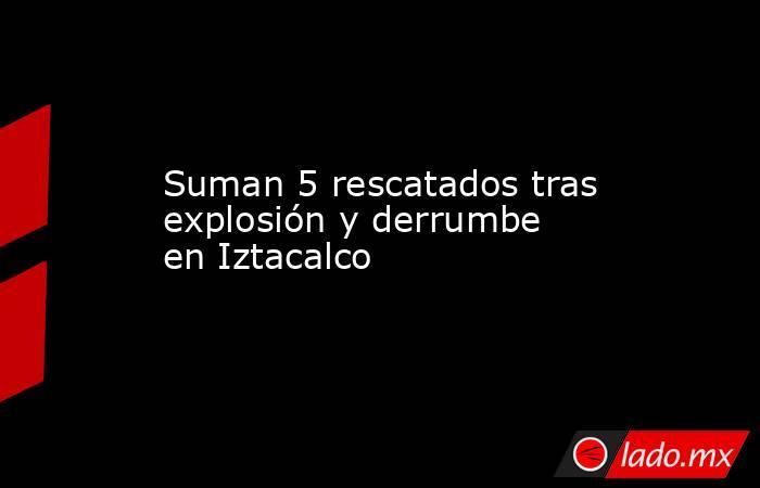 Suman 5 rescatados tras explosión y derrumbe en Iztacalco. Noticias en tiempo real