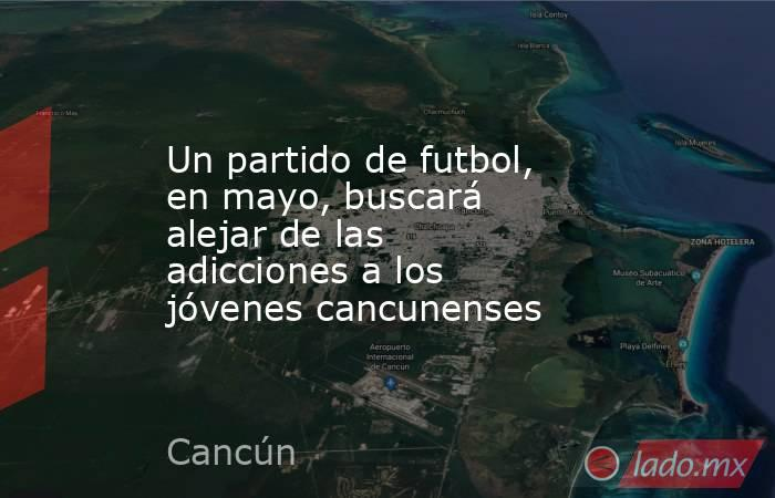 Un partido de futbol, en mayo, buscará alejar de las adicciones a los jóvenes cancunenses. Noticias en tiempo real