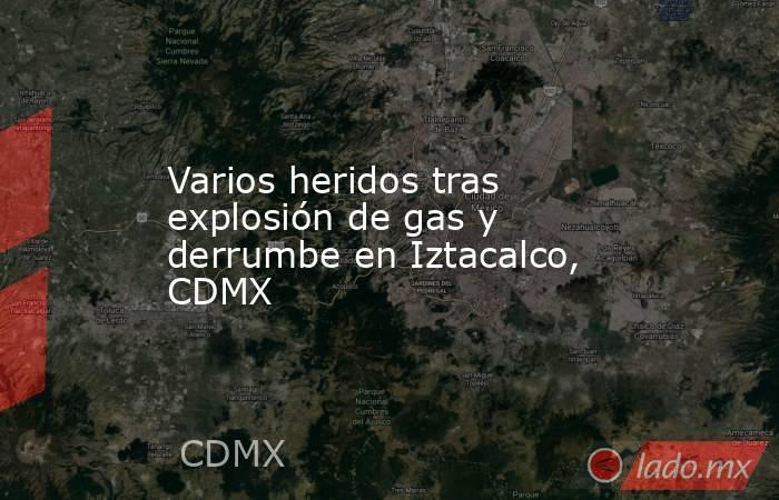 Varios heridos tras explosión de gas y derrumbe en Iztacalco, CDMX. Noticias en tiempo real