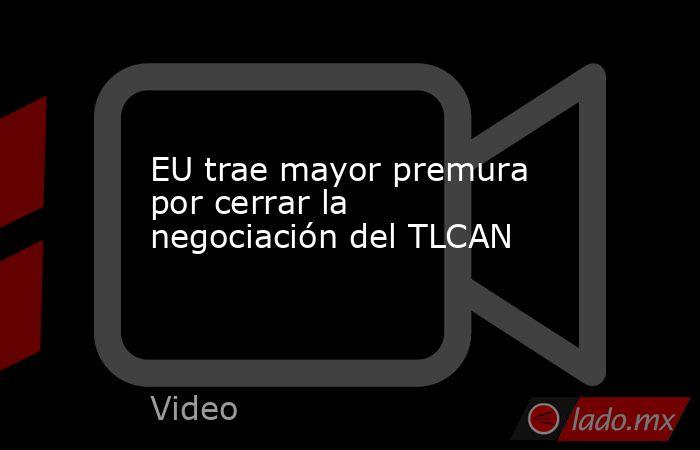 EU trae mayor premura por cerrar la negociación del TLCAN. Noticias en tiempo real