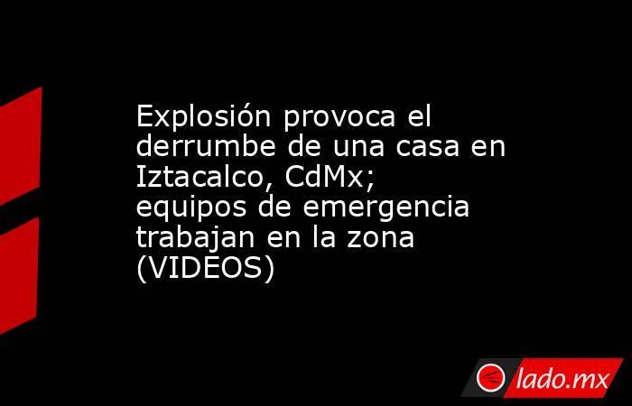 Explosión provoca el derrumbe de una casa en Iztacalco, CdMx; equipos de emergencia trabajan en la zona (VIDEOS). Noticias en tiempo real
