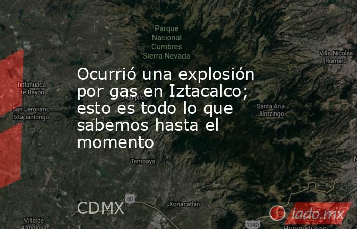 Ocurrió una explosión por gas en Iztacalco; esto es todo lo que sabemos hasta el momento. Noticias en tiempo real
