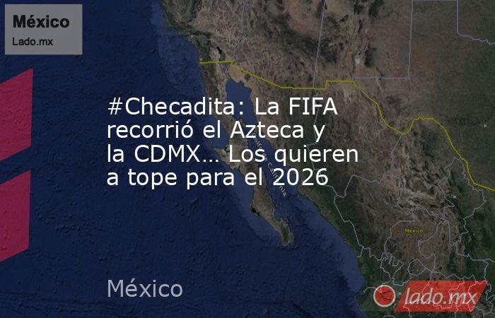 #Checadita: La FIFA recorrió el Azteca y la CDMX… Los quieren a tope para el 2026. Noticias en tiempo real