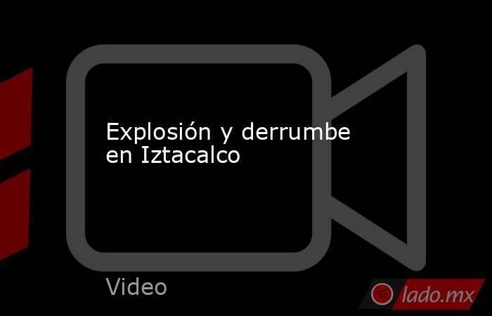 Explosión y derrumbe en Iztacalco. Noticias en tiempo real