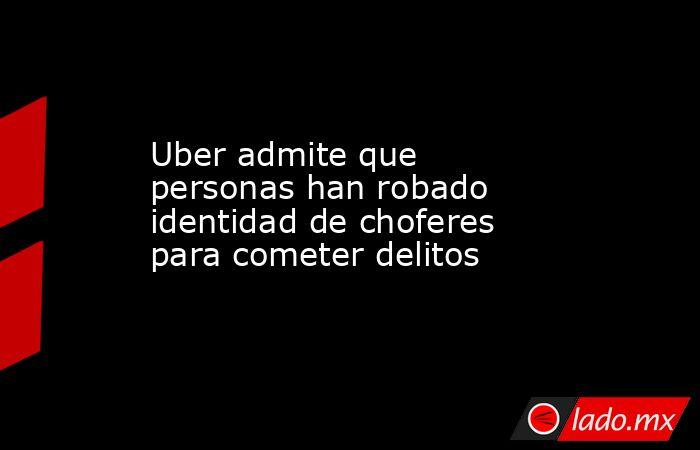 Uber admite que personas han robado identidad de choferes para cometer delitos. Noticias en tiempo real