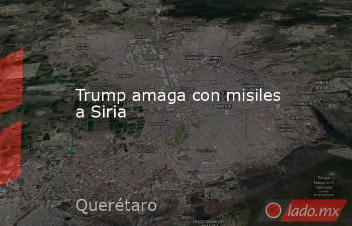 Trump amaga con misiles a Siria. Noticias en tiempo real