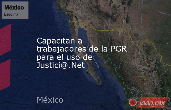 Capacitan a trabajadores de la PGR para el uso de Justici@.Net. Noticias en tiempo real