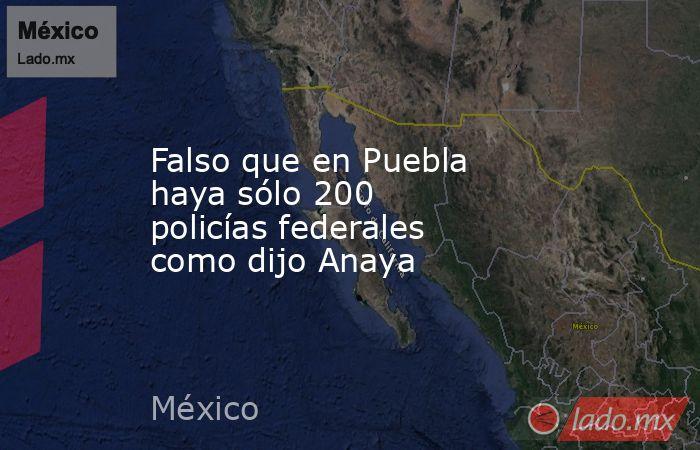 Falso que en Puebla haya sólo 200 policías federales como dijo Anaya. Noticias en tiempo real