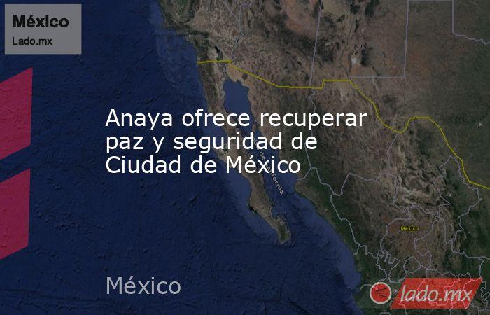 Anaya ofrece recuperar paz y seguridad de Ciudad de México. Noticias en tiempo real