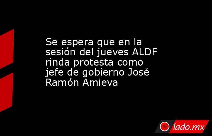 Se espera que en la sesión del jueves ALDF rinda protesta como jefe de gobierno José Ramón Amieva. Noticias en tiempo real