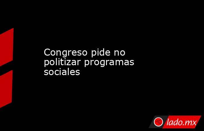 Congreso pide no politizar programas sociales. Noticias en tiempo real