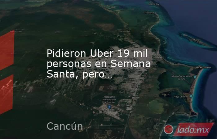 Pidieron Uber 19 mil personas en Semana Santa, pero…. Noticias en tiempo real
