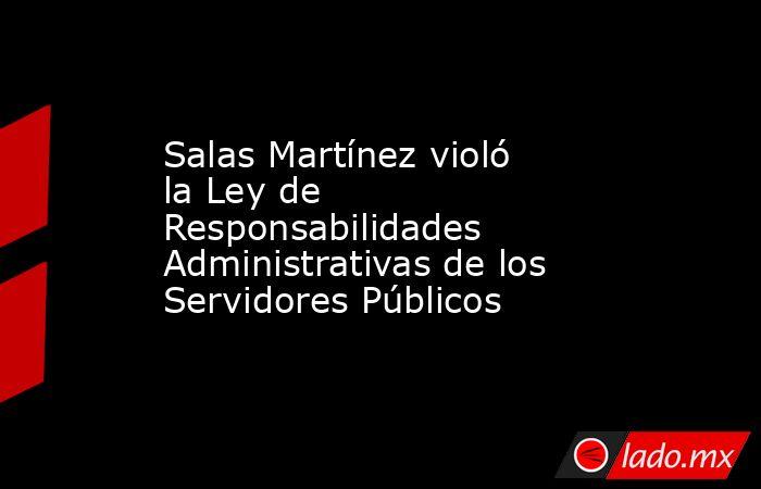 Salas Martínez violó la Ley de Responsabilidades Administrativas de los Servidores Públicos. Noticias en tiempo real