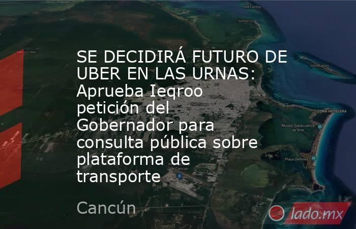 SE DECIDIRÁ FUTURO DE UBER EN LAS URNAS: Aprueba Ieqroo petición del Gobernador para consulta pública sobre plataforma de transporte. Noticias en tiempo real
