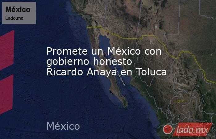 Promete un México con gobierno honesto Ricardo Anaya en Toluca. Noticias en tiempo real