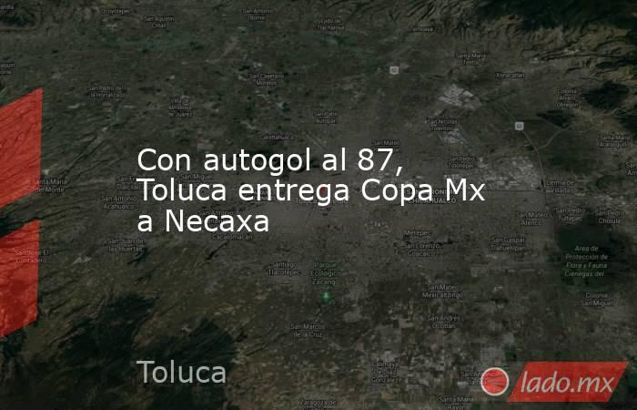 Con autogol al 87, Toluca entrega Copa Mx a Necaxa. Noticias en tiempo real