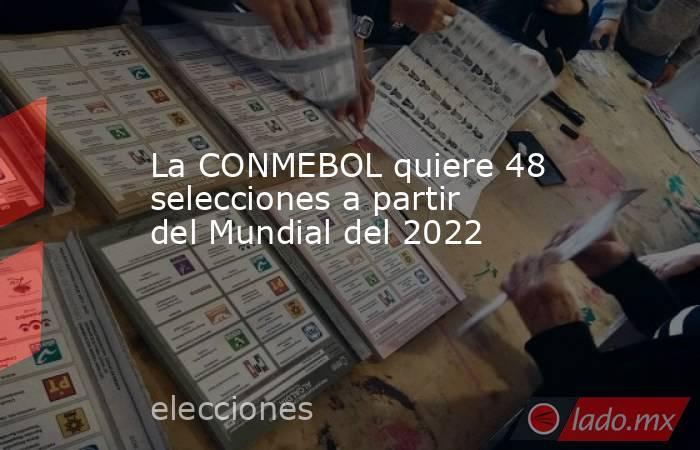 La CONMEBOL quiere 48 selecciones a partir del Mundial del 2022. Noticias en tiempo real