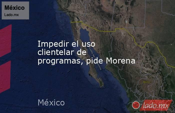 Impedir el uso clientelar de programas, pide Morena. Noticias en tiempo real