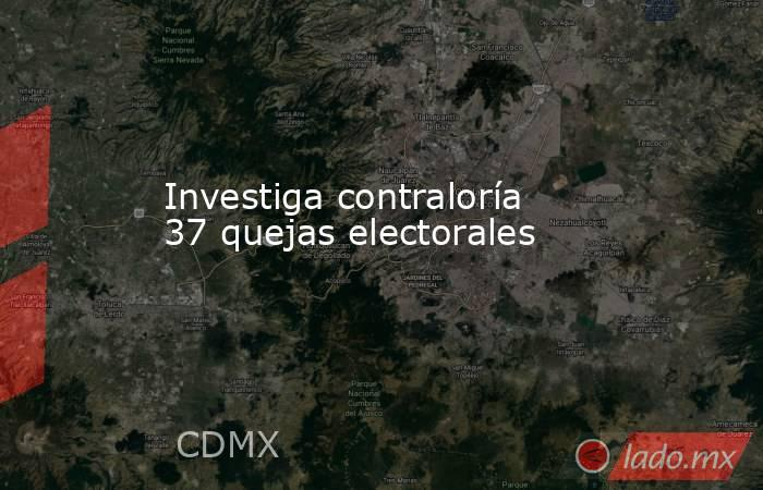 Investiga contraloría 37 quejas electorales. Noticias en tiempo real