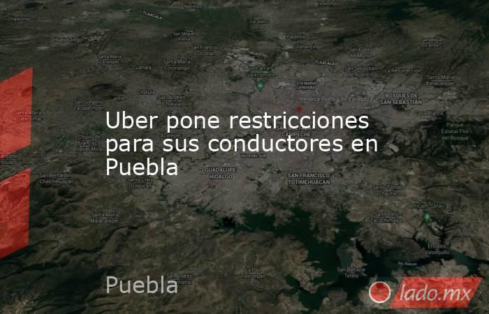 Uber pone restricciones para sus conductores en Puebla. Noticias en tiempo real