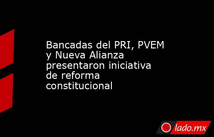 Bancadas del PRI, PVEM y Nueva Alianza presentaron iniciativa de reforma constitucional. Noticias en tiempo real