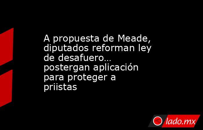 A propuesta de Meade, diputados reforman ley de desafuero… postergan aplicación para proteger a priistas. Noticias en tiempo real