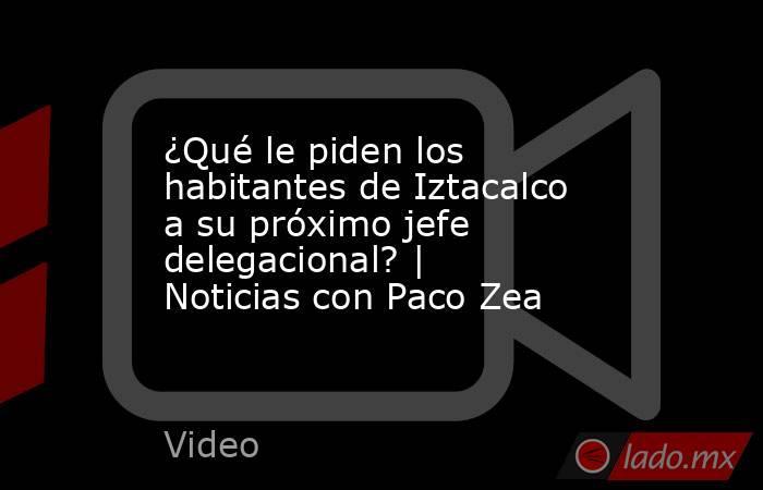 ¿Qué le piden los habitantes de Iztacalco a su próximo jefe delegacional? | Noticias con Paco Zea. Noticias en tiempo real