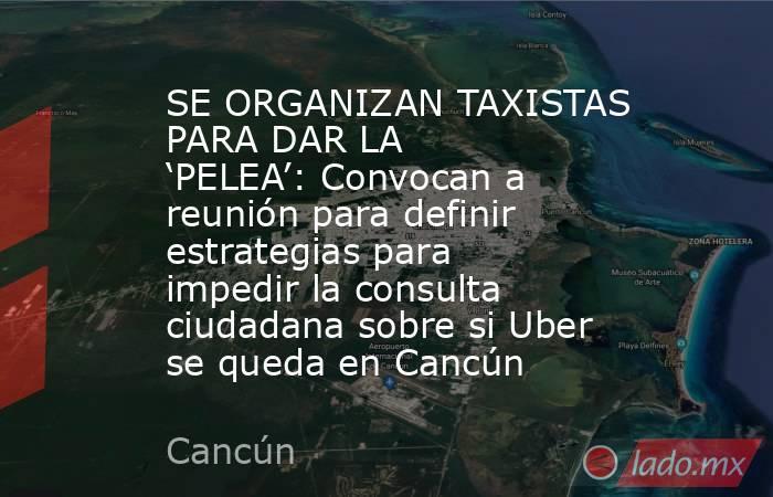 SE ORGANIZAN TAXISTAS PARA DAR LA 'PELEA': Convocan a reunión para definir estrategias para impedir la consulta ciudadana sobre si Uber se queda en Cancún. Noticias en tiempo real
