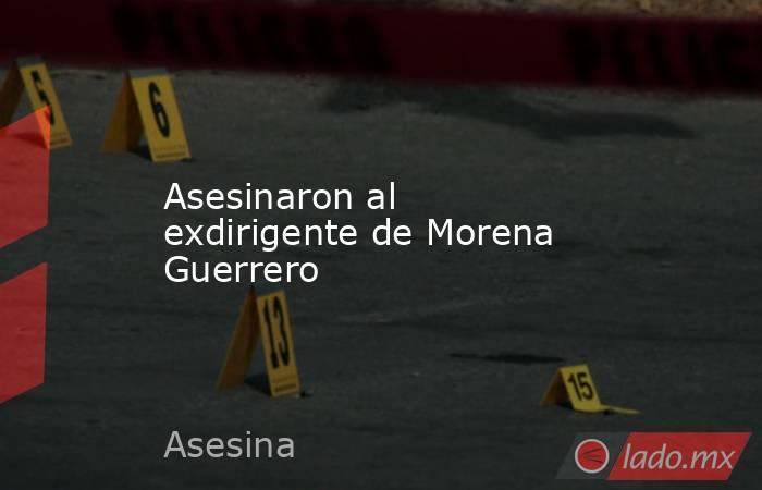 Asesinaron al exdirigente de Morena Guerrero. Noticias en tiempo real
