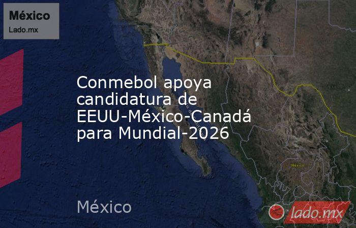 Conmebol apoya candidatura de EEUU-México-Canadá para Mundial-2026. Noticias en tiempo real