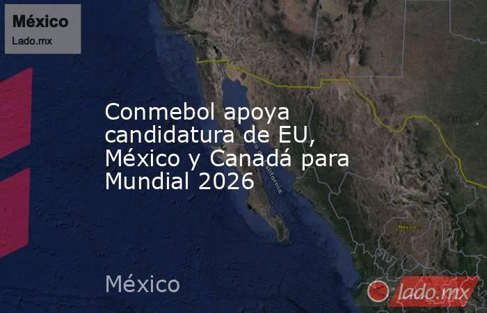 Conmebol apoya candidatura de EU, México y Canadá para Mundial 2026 . Noticias en tiempo real