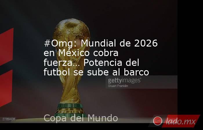 #Omg: Mundial de 2026 en México cobra fuerza… Potencia del futbol se sube al barco. Noticias en tiempo real
