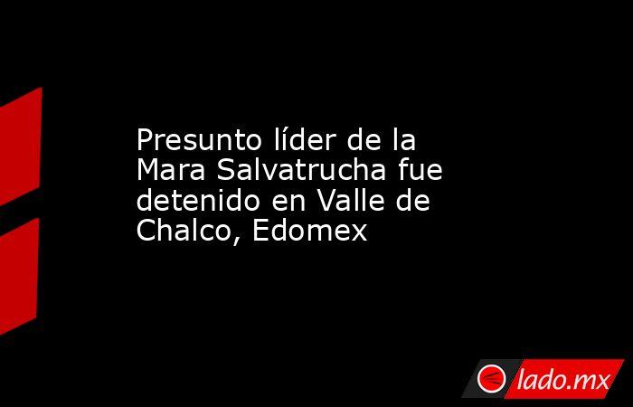 Presunto líder de la Mara Salvatrucha fue detenido en Valle de Chalco, Edomex. Noticias en tiempo real