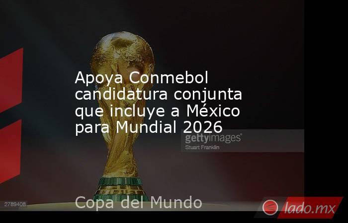 Apoya Conmebol candidatura conjunta que incluye a México para Mundial 2026. Noticias en tiempo real