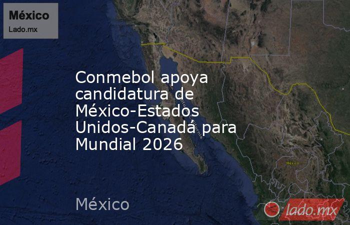 Conmebol apoya candidatura de México-Estados Unidos-Canadá para Mundial 2026. Noticias en tiempo real